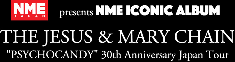 presents NME ICONIC ALBUM THE JESUS & MARY CHAIN PSYCHOCANDY 30th AnniversaryJapan Tour