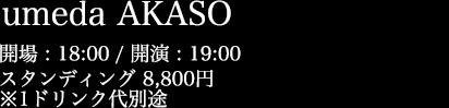 umeda AKASO 開場 18:00 / 開演 19:00 スタンディング 8,800円 / 指定席 9,800円
