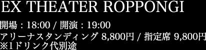 EX THEATER ROPPONGI 開場 18:00 / 開演 19:00 アリーナスタンディング 8,800円 / 指定席 9,800円